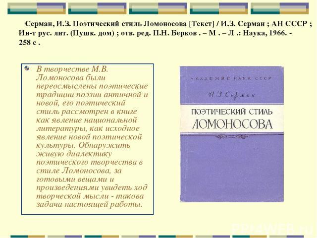 В творчестве М.В. Ломоносова были переосмыслены поэтические традиции поэзии античной и новой, его поэтический стиль рассмотрен в книге как явление национальной литературы, как исходное явление новой поэтической культуры. Обнаружить живую диалектику …