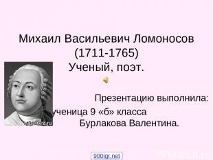 Михаил Васильевич Ломоносов (1711-1765) Ученый, поэт. Презентацию выполнила: уче