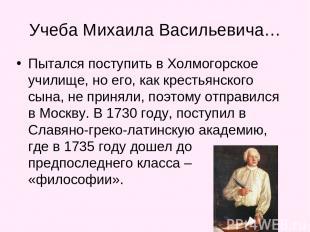 Учеба Михаила Васильевича… Пытался поступить в Холмогорское училище, но его, как