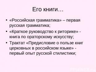 Его книги… «Российская грамматика» – первая русская грамматика; «Краткое руковод