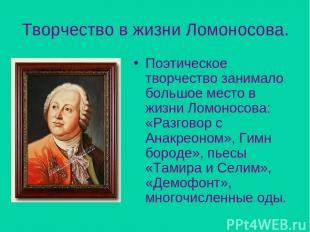 Творчество в жизни Ломоносова. Поэтическое творчество занимало большое место в ж