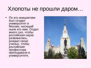 Хлопоты не прошли даром… По его инициативе был создан университет в Москве, нося