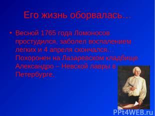 Его жизнь оборвалась… Весной 1765 года Ломоносов простудился, заболел воспаление