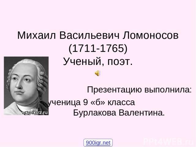 Михаил Васильевич Ломоносов (1711-1765) Ученый, поэт. Презентацию выполнила: ученица 9 «б» класса Бурлакова Валентина. 900igr.net
