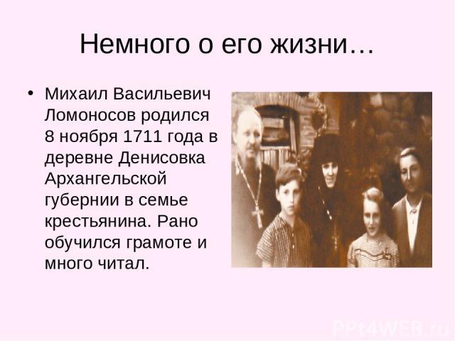 Немного о его жизни… Михаил Васильевич Ломоносов родился 8 ноября 1711 года в деревне Денисовка Архангельской губернии в семье крестьянина. Рано обучился грамоте и много читал.