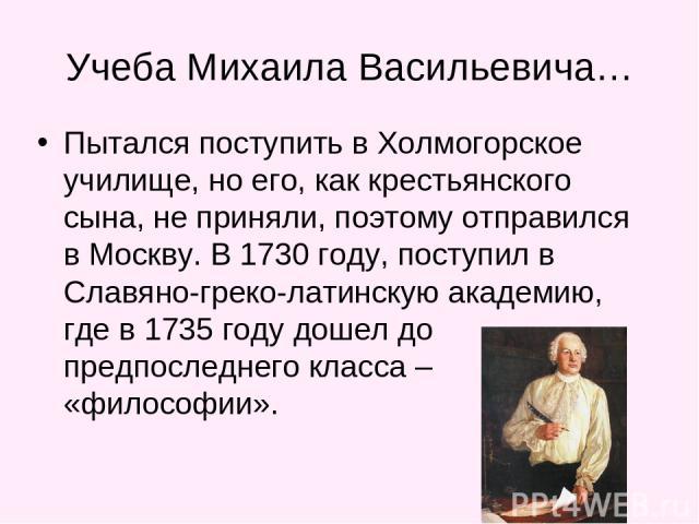 Учеба Михаила Васильевича… Пытался поступить в Холмогорское училище, но его, как крестьянского сына, не приняли, поэтому отправился в Москву. В 1730 году, поступил в Славяно-греко-латинскую академию, где в 1735 году дошел до предпоследнего класса – …