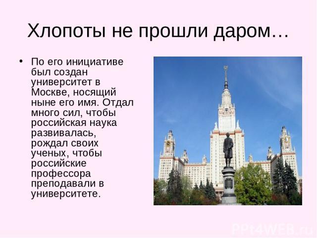 Хлопоты не прошли даром… По его инициативе был создан университет в Москве, носящий ныне его имя. Отдал много сил, чтобы российская наука развивалась, рождал своих ученых, чтобы российские профессора преподавали в университете.