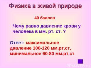 40 баллов Чему равно давление крови у человека в мм. рт. ст. ? Ответ: максимальн