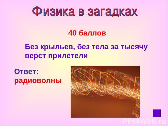 40 баллов Без крыльев, без тела за тысячу верст прилетели Ответ: радиоволны