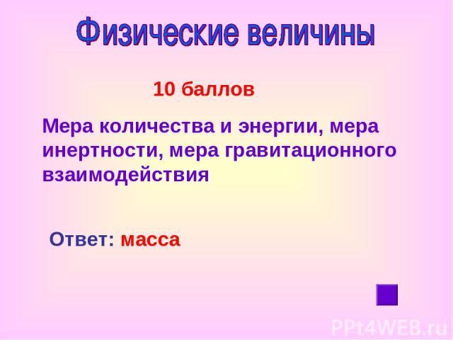 10 баллов Мера количества и энергии, мера инертности, мера гравитационного взаимодействия Ответ: масса