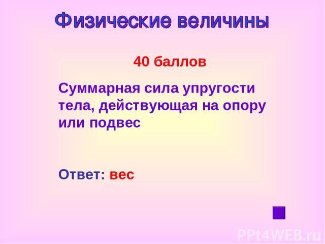 40 баллов Суммарная сила упругости тела, действующая на опору или подвес Ответ: вес