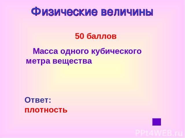 50 баллов Масса одного кубического метра вещества Ответ: плотность