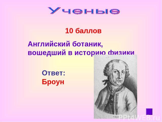 10 баллов Английский ботаник, вошедший в историю физики Ответ: Броун