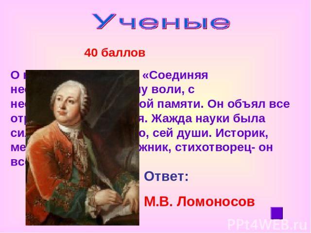 40 баллов О нем Пушкин писал: «Соединяя необыкновенную силу воли, с необыкновенной силой памяти. Он объял все отрасли просвещения. Жажда науки была сильнейшей страстью, сей души. Историк, механик, химик, художник, стихотворец- он все испытал.» Ответ…