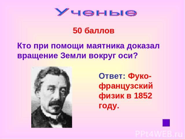 50 баллов Кто при помощи маятника доказал вращение Земли вокруг оси? Ответ: Фуко- французский физик в 1852 году.