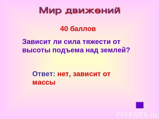 40 баллов Зависит ли сила тяжести от высоты подъема над землей? Ответ: нет, зависит от массы