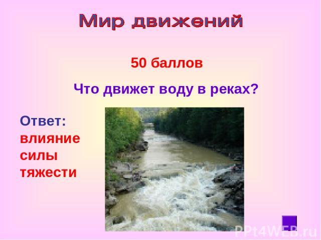 50 баллов Что движет воду в реках? Ответ: влияние силы тяжести