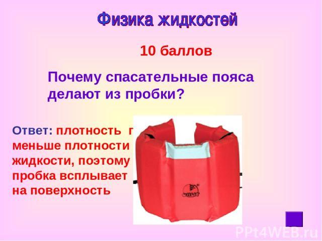 10 баллов Почему спасательные пояса делают из пробки? Ответ: плотность пробки меньше плотности жидкости, поэтому пробка всплывает на поверхность