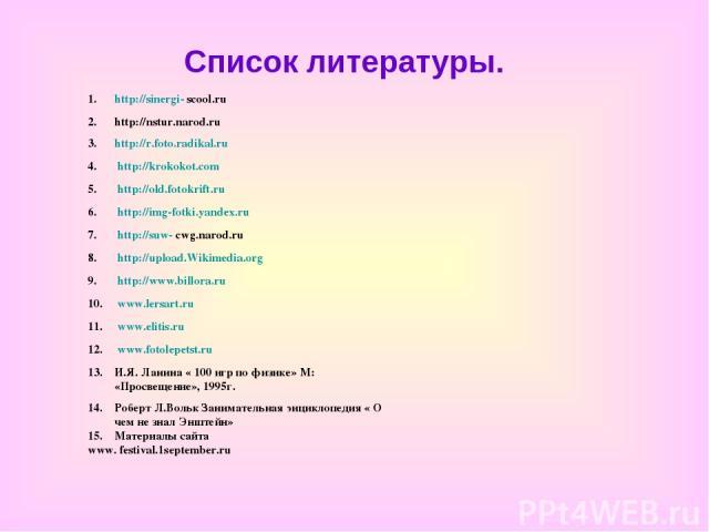 Список литературы. http://sinergi- scool.ru http://nstur.narod.ru http://r.foto.radikal.ru http://krokokot.com http://old.fotokrift.ru http://img-fotki.yandex.ru http://suw- cwg.narod.ru http://upload.Wikimedia.org http://www.billora.ru www.lersart.…