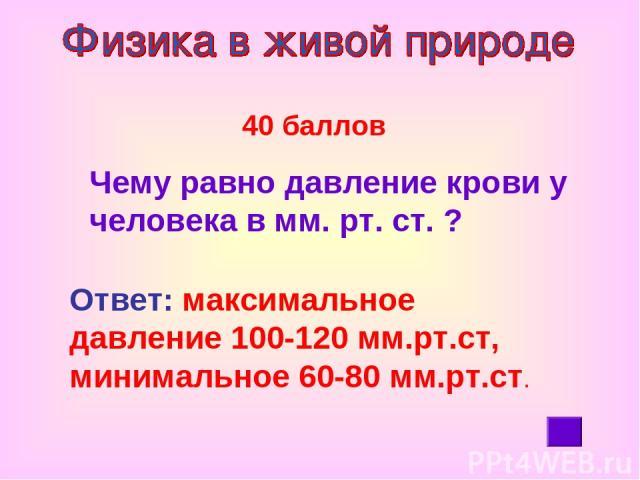 40 баллов Чему равно давление крови у человека в мм. рт. ст. ? Ответ: максимальное давление 100-120 мм.рт.ст, минимальное 60-80 мм.рт.ст.