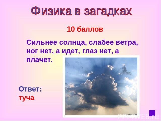 10 баллов Сильнее солнца, слабее ветра, ног нет, а идет, глаз нет, а плачет. Ответ: туча