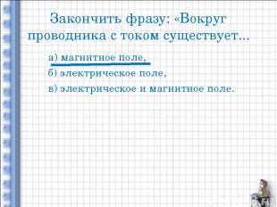 Закончить фразу: «Вокруг проводника с током существует... а) магнитное поле, б)