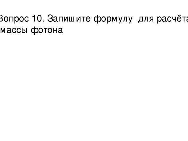Вопрос 10. Запишите формулу для расчёта массы фотона