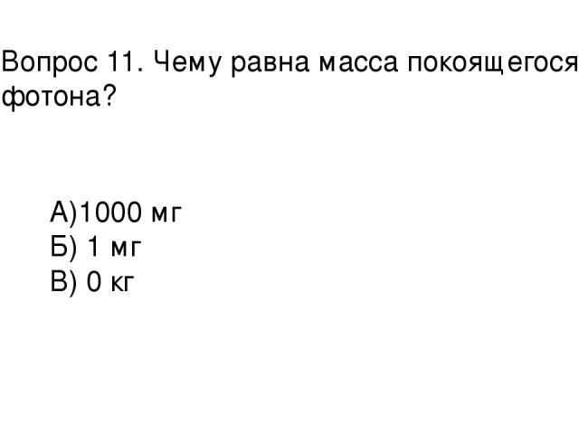 Вопрос 11. Чему равна масса покоящегося фотона? А)1000 мг Б) 1 мг В) 0 кг