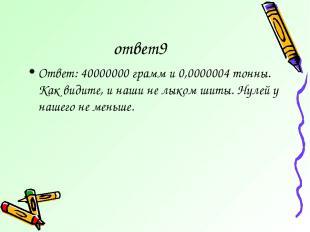 ответ9 Ответ: 40000000 грамм и 0,0000004 тонны. Как видите, и наши не лыком шиты