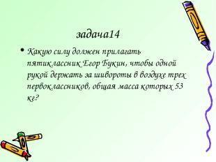 задача14 Какую силу должен прилагать пятиклассник Егор Букин, чтобы одной рукой