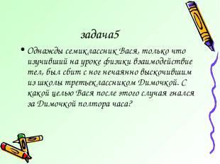 задача5 Однажды семиклассник Вася, только что изучивший на уроке физики взаимоде