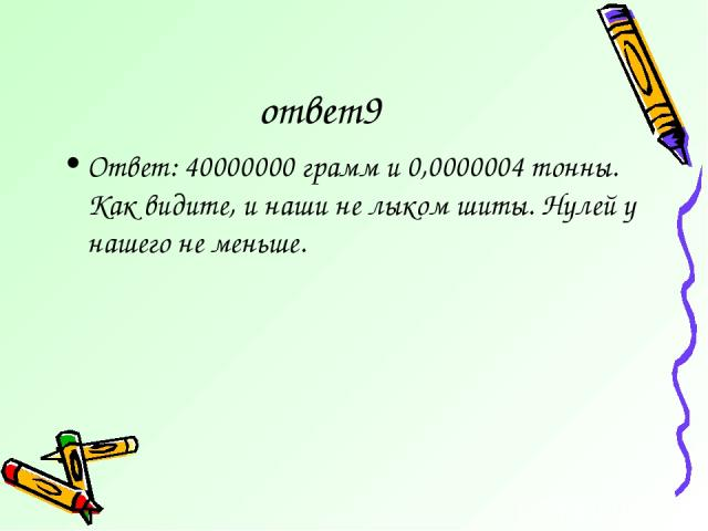 ответ9 Ответ: 40000000 грамм и 0,0000004 тонны. Как видите, и наши не лыком шиты. Нулей у нашего не меньше.