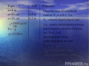 Fарх. - ? СИ Решение: а=4 м в=50 см 0,5 м с=20 см 0,2 м ρв=1000 кг/м3 V= g=10 H/