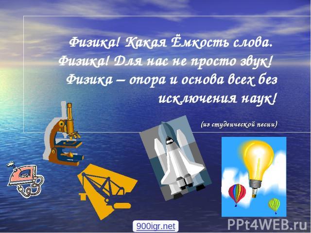 Физика! Какая Ёмкость слова. Физика! Для нас не просто звук! Физика – опора и основа всех без исключения наук! (из студенческой песни) 900igr.net