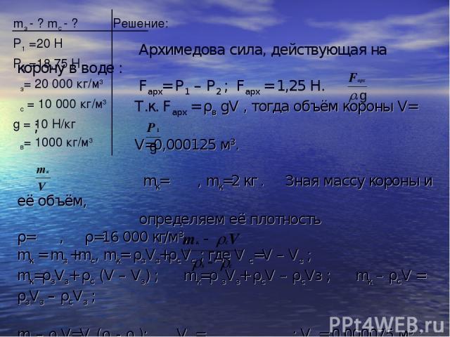 mз - ? mс - ? Решение: Р1 =20 Н Р2 =18,75 Н ρз= 20 000 кг/м3 ρс = 10 000 кг/м3 g = 10 Н/кг ρв= 1000 кг/м3 Архимедова сила, действующая на корону в воде : Fарх= Р1 – Р2 ; Fарх = 1,25 Н. Т.к. Fарх = ρв gV , тогда объём короны V= ; V=0,000125 м3. mк= ,…