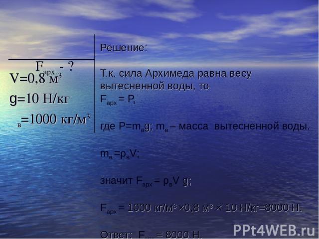 Решение: Т.к. сила Архимеда равна весу вытесненной воды, то Fарх = Р, где Р=mвg; mв – масса вытесненной воды. mв =ρвV; значит Fарх = ρвV g; Fарх = 1000 кг/м3 ×0,8 м3 × 10 H/кг=8000 Н. Ответ: Fарх = 8000 Н. V=0,8 м3 g=10 H/кг ρв=1000 кг/м3 Fарх. - ?