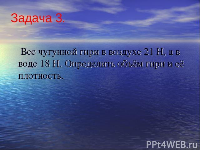 Задача 3. Вес чугунной гири в воздухе 21 Н, а в воде 18 Н. Определить объём гири и её плотность.