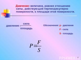 * Давление- величина, равная отношению силы, действующей перпендикулярно поверхн