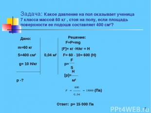 * Задача: Какое давление на пол оказывает ученица 7 класса массой 60 кг , стоя н