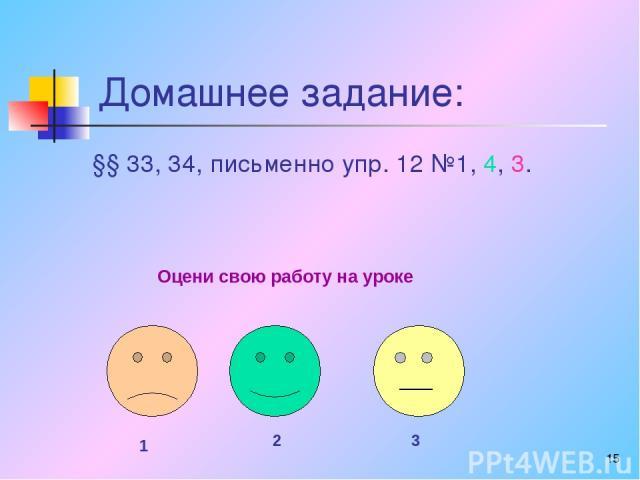 * Домашнее задание: §§ 33, 34, письменно упр. 12 №1, 4, 3. Оцени свою работу на уроке 1 2 3