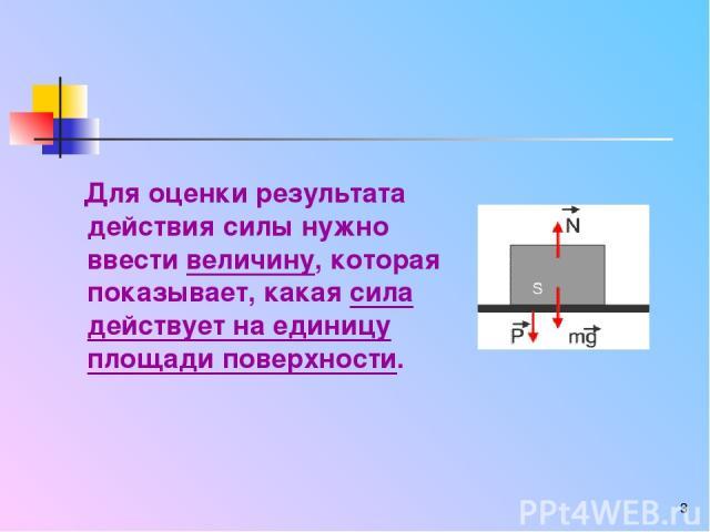 * Для оценки результата действия силы нужно ввести величину, которая показывает, какая сила действует на единицу площади поверхности.