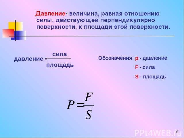 * Давление- величина, равная отношению силы, действующей перпендикулярно поверхности, к площади этой поверхности. давление = сила площадь Обозначения: p - давление F - сила S - площадь