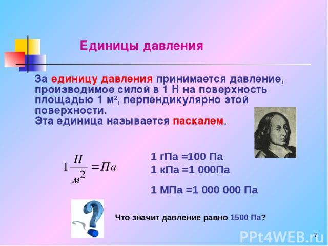* За единицу давления принимается давление, производимое силой в 1 Н на поверхность площадью 1 м2, перпендикулярно этой поверхности. Эта единица называется паскалем. 1 гПа =100 Па 1 кПа =1 000Па 1 МПа =1 000 000 Па Что значит давление равно 1500 Па?…