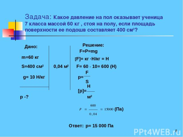 * Задача: Какое давление на пол оказывает ученица 7 класса массой 60 кг , стоя на полу, если площадь поверхности ее подошв составляет 400 см2? Дано: m=60 кг S=400 см2 g= 10 Н/кг p -? 0,04 м2 Решение: F=P=mg [F]= кг ·Н/кг = Н F= 60 · 10= 600 (Н) p= (…