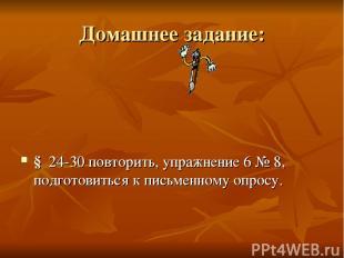 Домашнее задание: § 24-30 повторить, упражнение 6 № 8, подготовиться к письменно