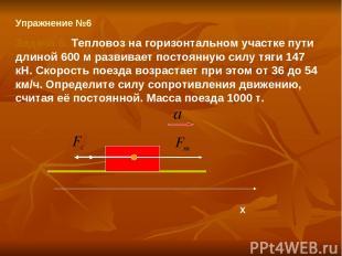 Упражнение №6 Задача 6. Тепловоз на горизонтальном участке пути длиной 600 м раз
