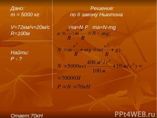 Дано: Решение: m = 5000 кг по II закону Ньютона V=72км/ч=20м/c ma=N-P ma=N-mg R=