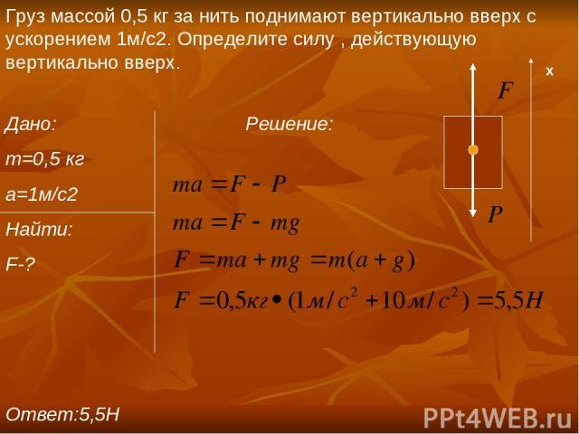 Груз массой 0,5 кг за нить поднимают вертикально вверх с ускорением 1м/c2. Определите силу , действующую вертикально вверх. Дано: Решение: m=0,5 кг a=1м/с2 Найти: F-? Ответ:5,5Н х