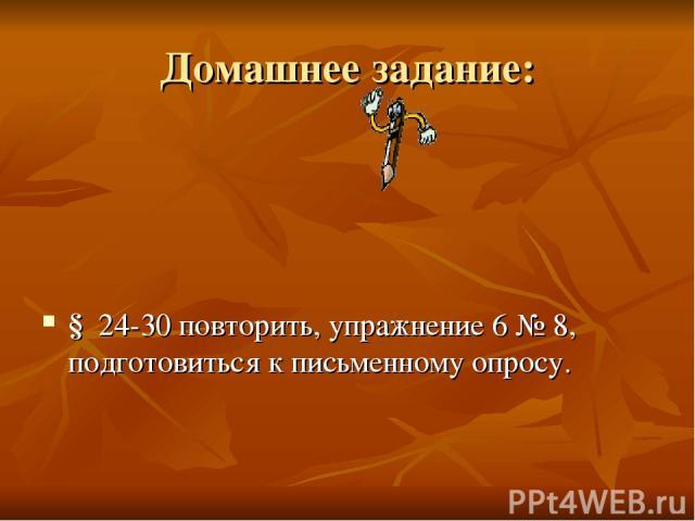 Домашнее задание: § 24-30 повторить, упражнение 6 № 8, подготовиться к письменному опросу.