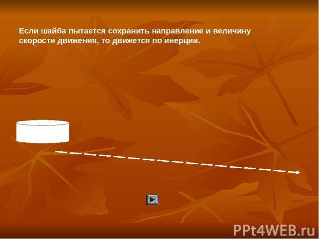 Если шайба пытается сохранить направление и величину скорости движения, то движется по инерции.